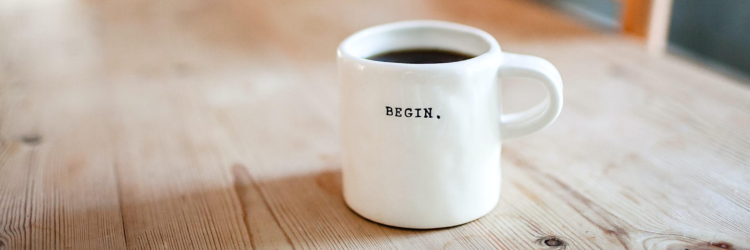 """Im Business Coaching """"Führung & Veränderung entwickeln"""" erarbeiten Sie sich einen selbstverständlichen Umgang mit Führungsverantwortung. Das Bild zeigt eine Kaffeetasse mit der Aufschrift """"begin""""."""